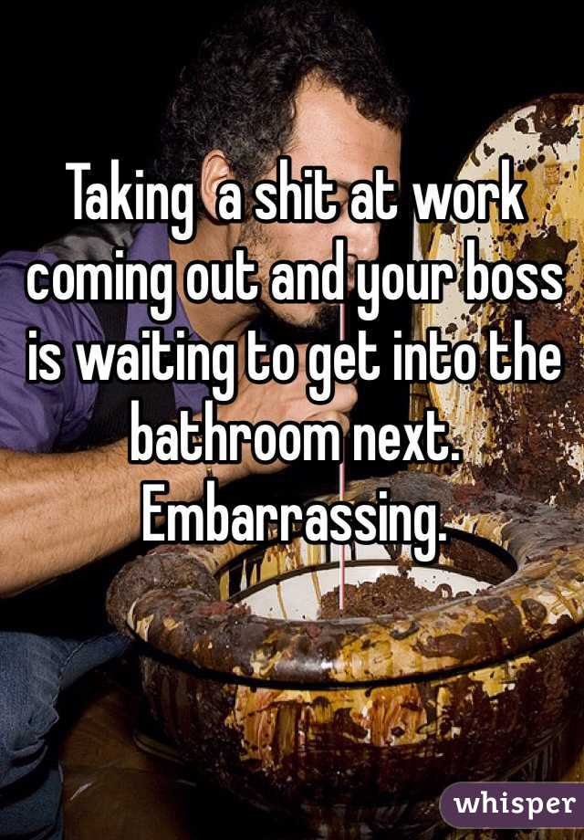 Taking  a shit at work coming out and your boss is waiting to get into the bathroom next. Embarrassing.