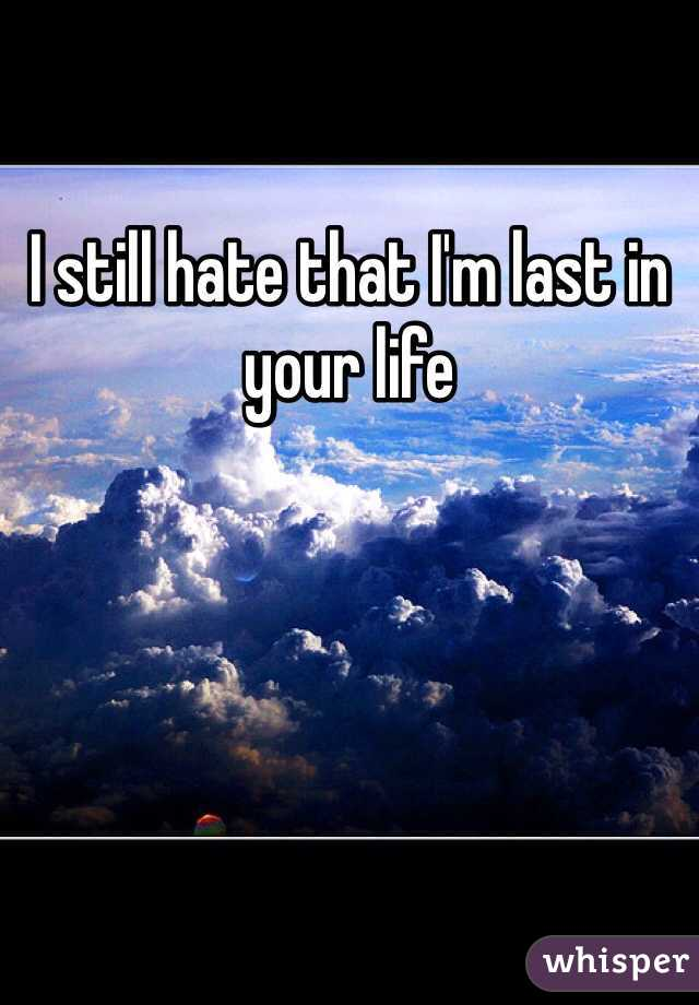 I still hate that I'm last in your life