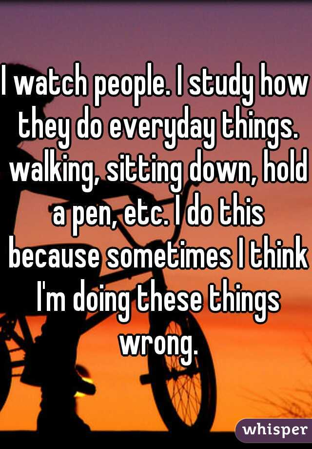 I watch people. I study how they do everyday things. walking, sitting down, hold a pen, etc. I do this because sometimes I think I'm doing these things wrong.
