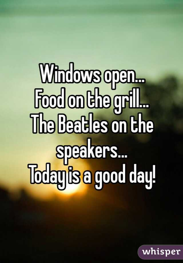 Windows open...  Food on the grill... The Beatles on the speakers...  Today is a good day!