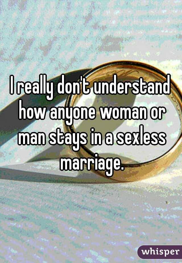 I really don't understand how anyone woman or man stays in a sexless marriage.