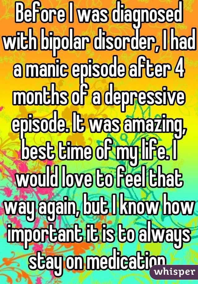 Before I was diagnosed with bipolar disorder, I had a manic episode after 4 months of a depressive episode. It was amazing, best time of my life. I would love to feel that way again, but I know how important it is to always stay on medication.