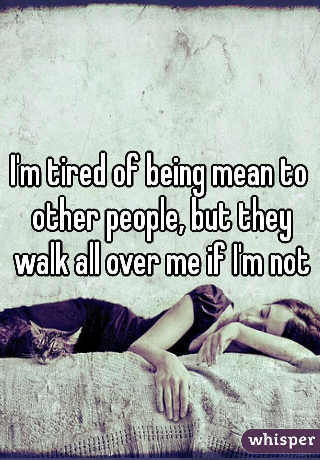 I'm tired of being mean to other people, but they walk all over me if I'm not