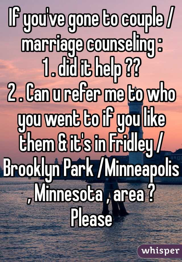 If you've gone to couple /marriage counseling : 1 . did it help ??  2 . Can u refer me to who you went to if you like them & it's in Fridley /Brooklyn Park /Minneapolis , Minnesota , area ?  Please