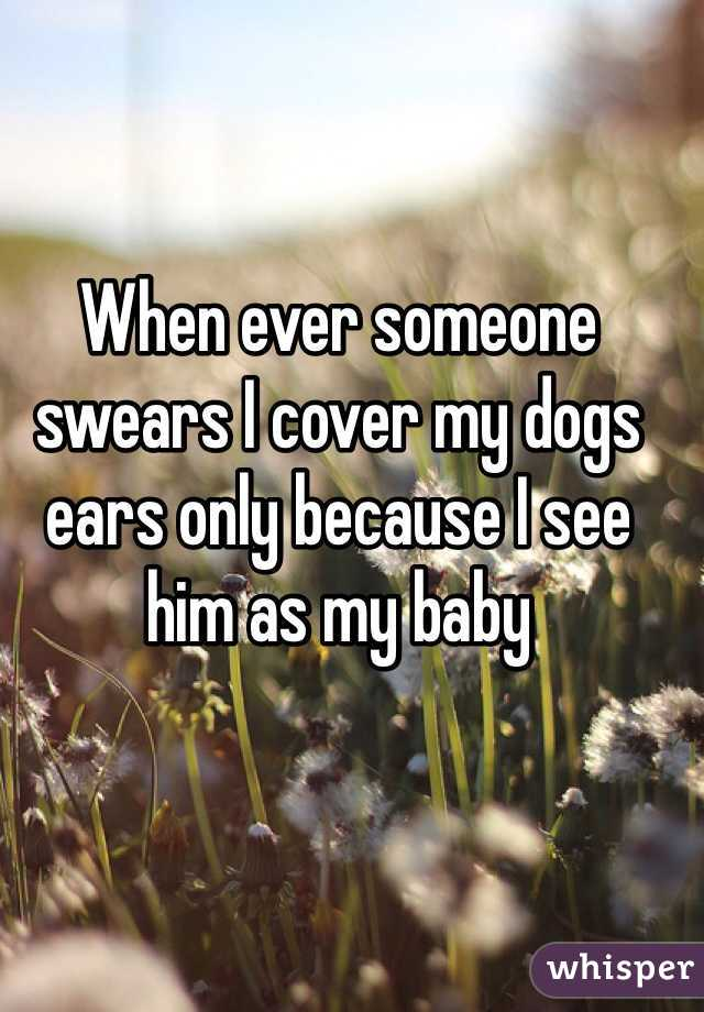 When ever someone swears I cover my dogs ears only because I see him as my baby