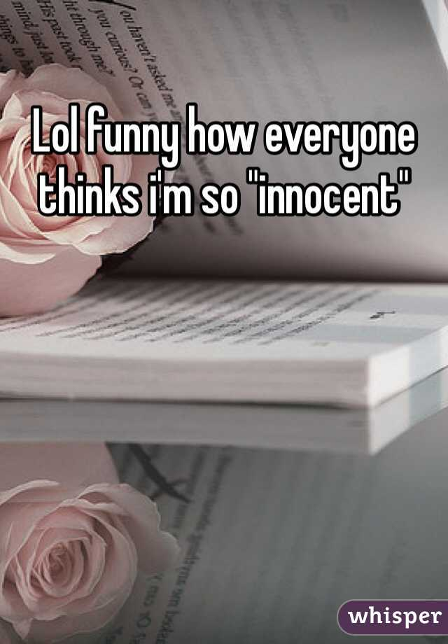 "Lol funny how everyone thinks i'm so ""innocent"""