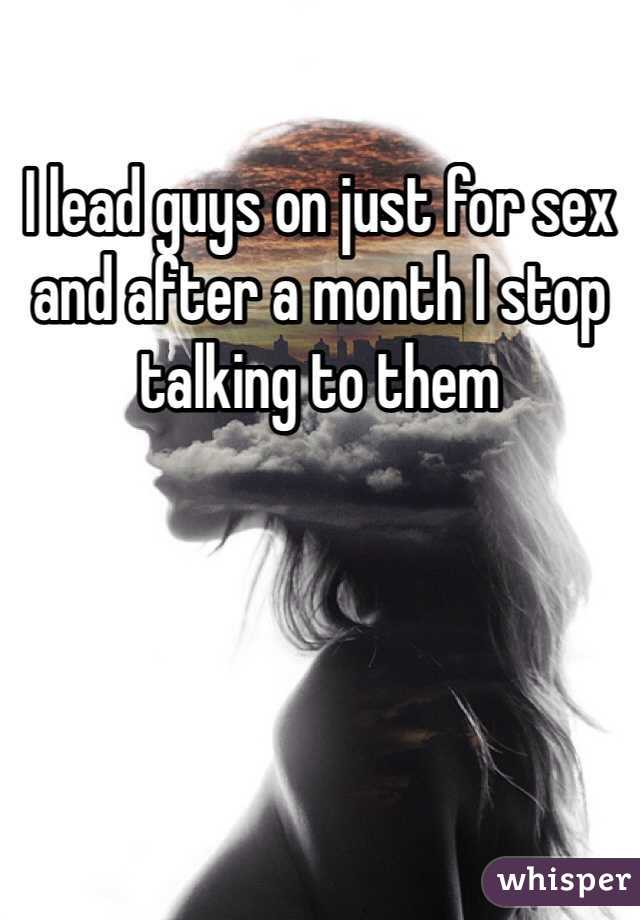 I lead guys on just for sex and after a month I stop talking to them