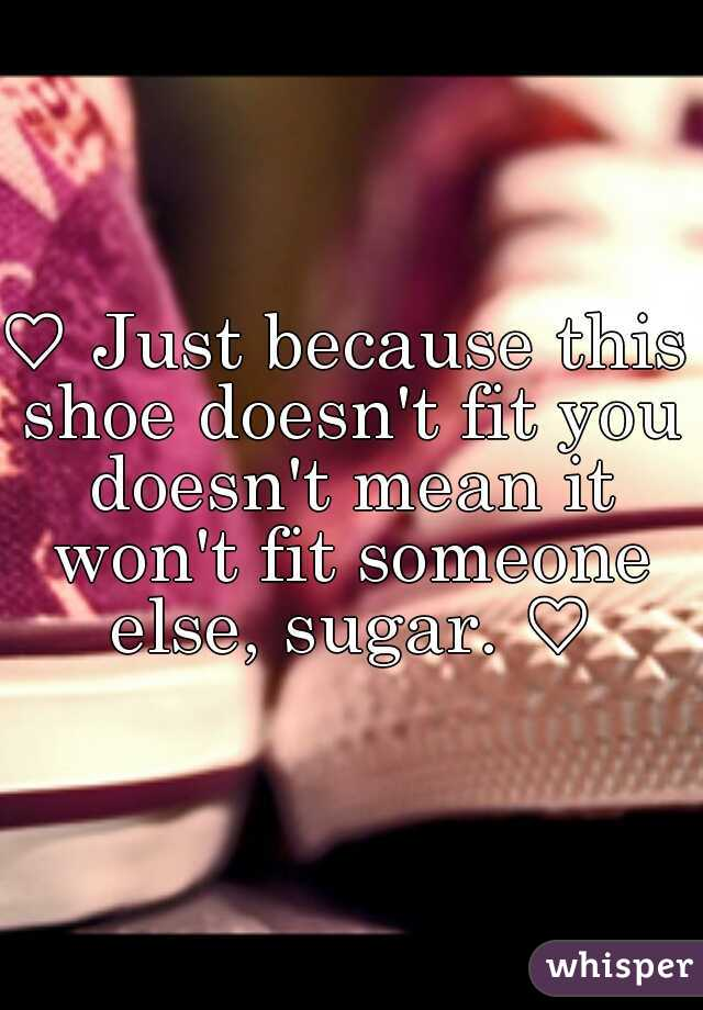 a Just because this shoe doesn't fit you doesn't mean it won't fit someone else, sugar. a