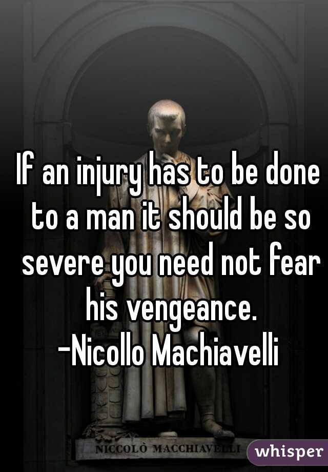 If an injury has to be done to a man it should be so severe you need not fear his vengeance. -Nicollo Machiavelli