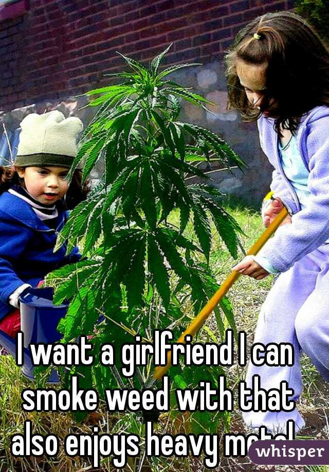 I want a girlfriend I can smoke weed with that also enjoys heavy metal.