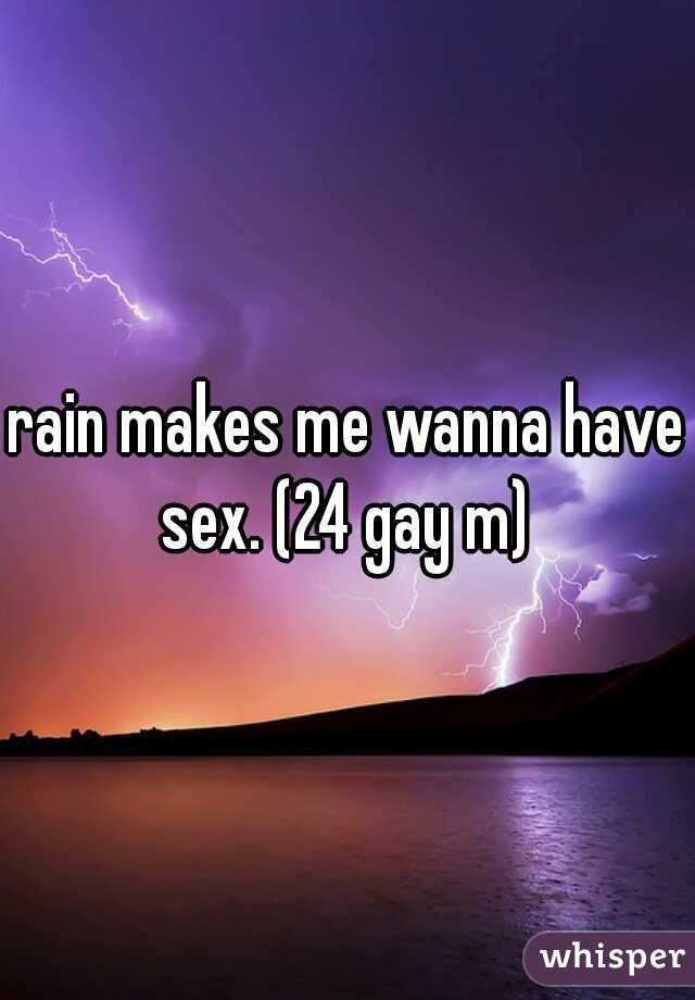 rain makes me wanna have sex. (24 gay m)