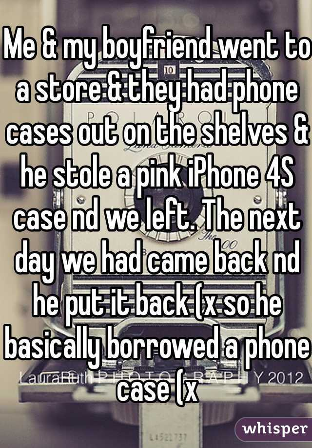 Me & my boyfriend went to a store & they had phone cases out on the shelves & he stole a pink iPhone 4S case nd we left. The next day we had came back nd he put it back (x so he basically borrowed a phone case (x