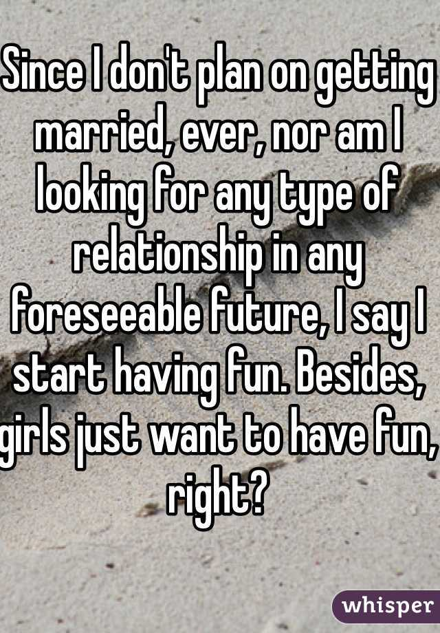 Since I don't plan on getting married, ever, nor am I looking for any type of relationship in any foreseeable future, I say I start having fun. Besides, girls just want to have fun, right?