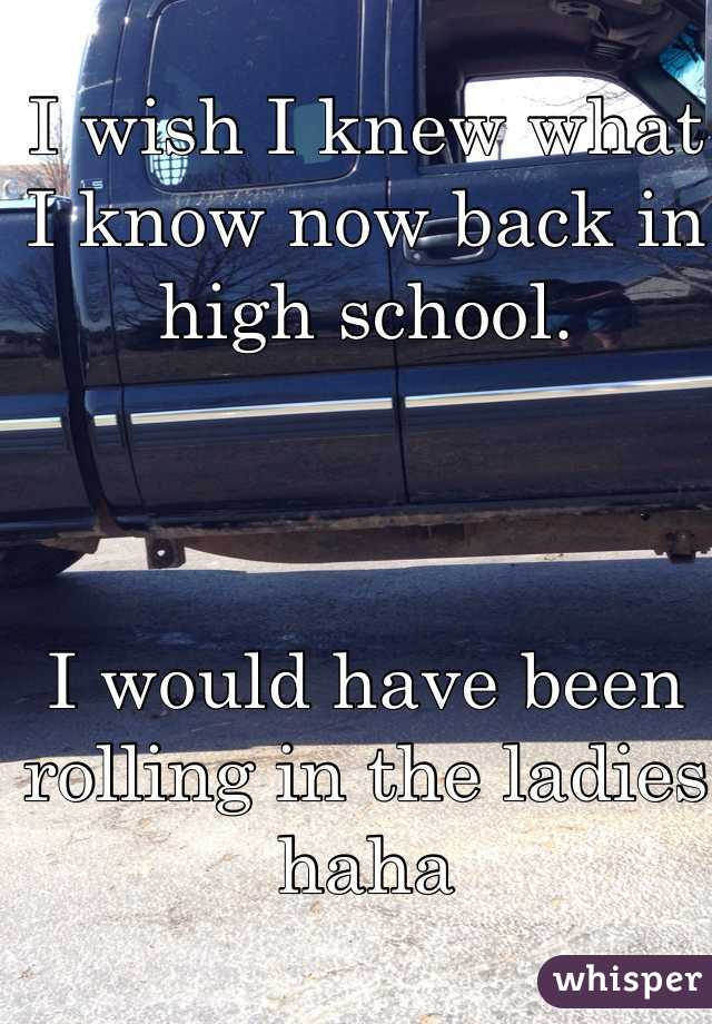 I wish I knew what I know now back in high school.     I would have been rolling in the ladies haha