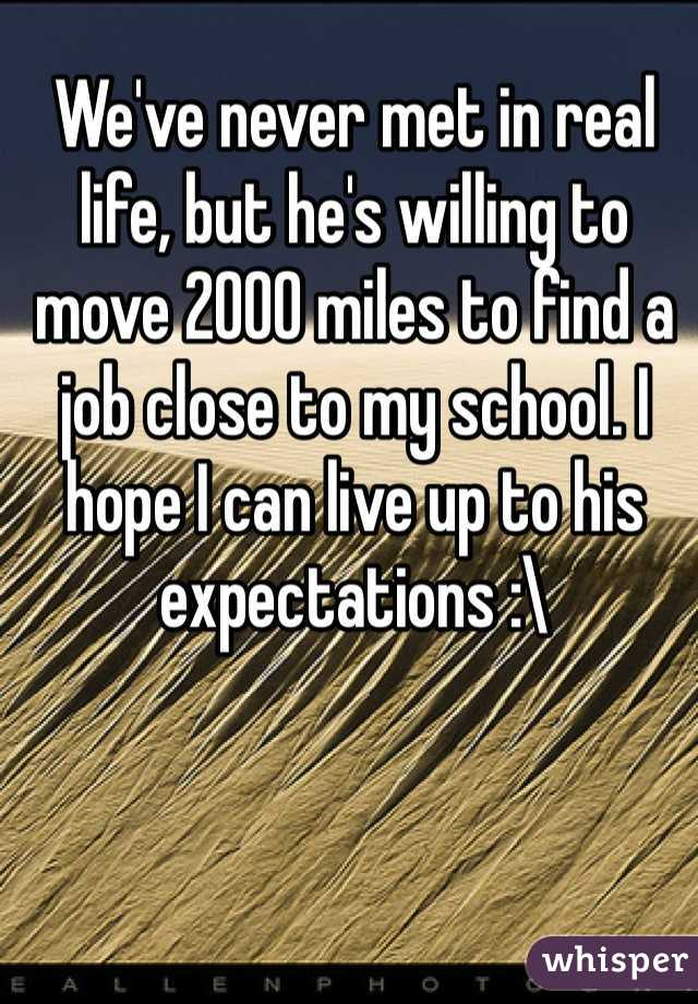 We've never met in real life, but he's willing to move 2000 miles to find a job close to my school. I hope I can live up to his expectations :\