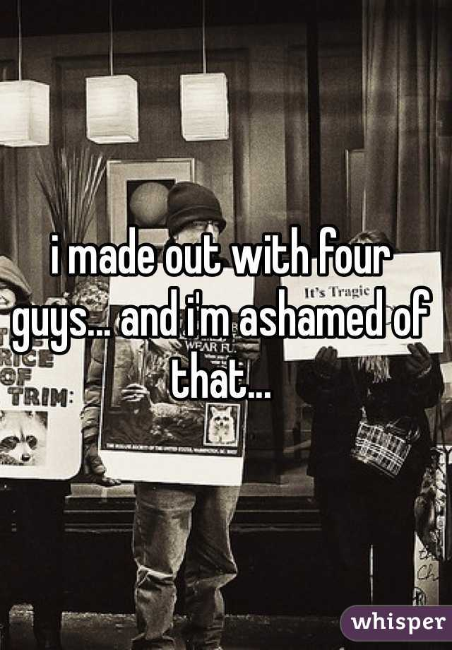 i made out with four guys... and i'm ashamed of that...