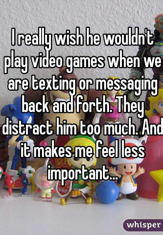I really wish he wouldn't play video games when we are texting or messaging back and forth. They distract him too much. And it makes me feel less important...
