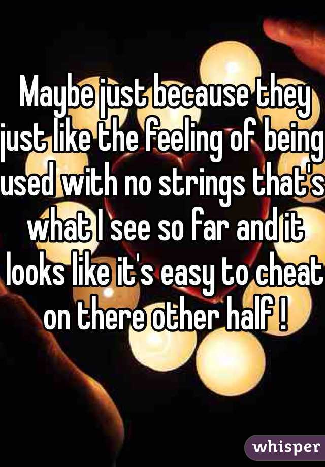 Maybe just because they just like the feeling of being used with no strings that's what I see so far and it looks like it's easy to cheat on there other half !