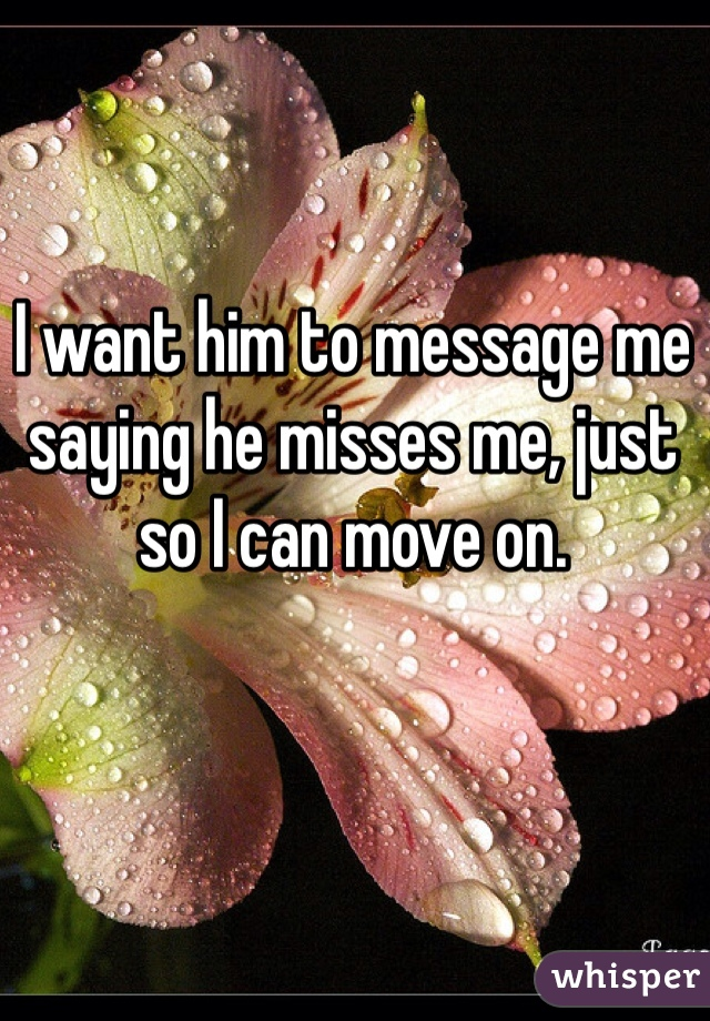 I want him to message me saying he misses me, just so I can move on.