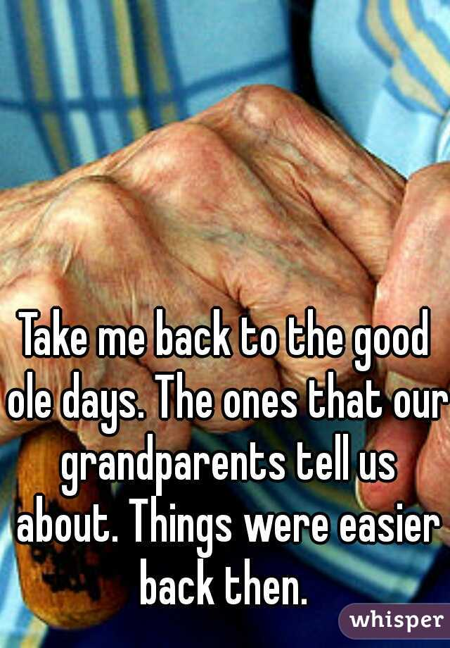 Take me back to the good ole days. The ones that our grandparents tell us about. Things were easier back then.