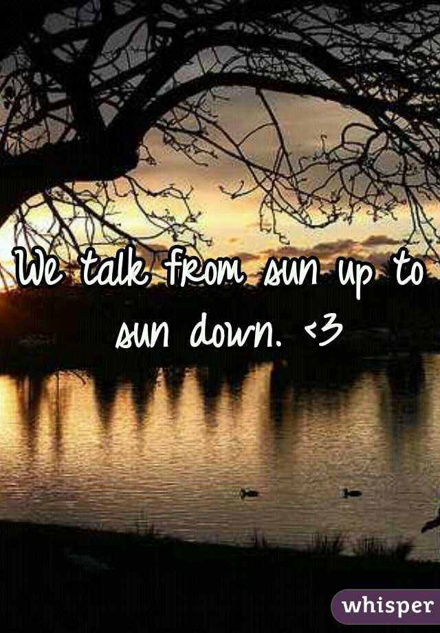 We talk from sun up to sun down. <3