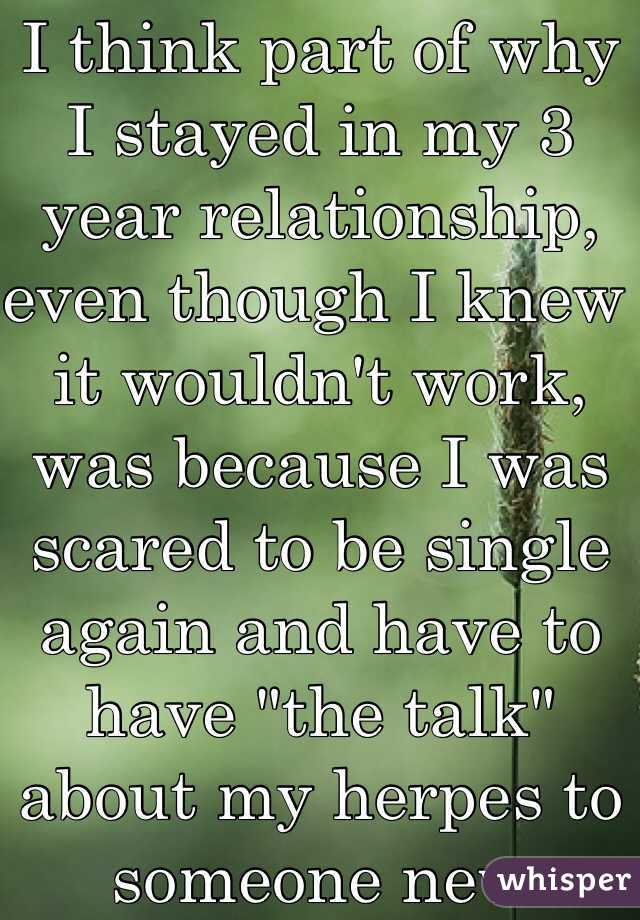 "I think part of why I stayed in my 3 year relationship, even though I knew it wouldn't work, was because I was scared to be single again and have to have ""the talk"" about my herpes to someone new"