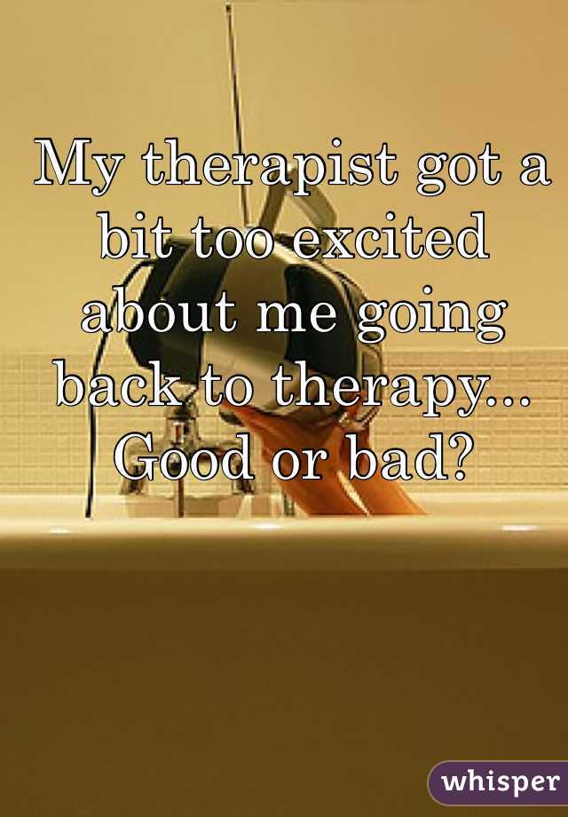 My therapist got a bit too excited about me going back to therapy... Good or bad?
