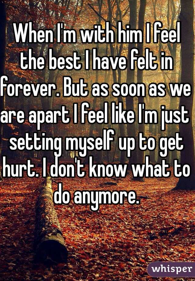 When I'm with him I feel the best I have felt in forever. But as soon as we are apart I feel like I'm just setting myself up to get hurt. I don't know what to do anymore.