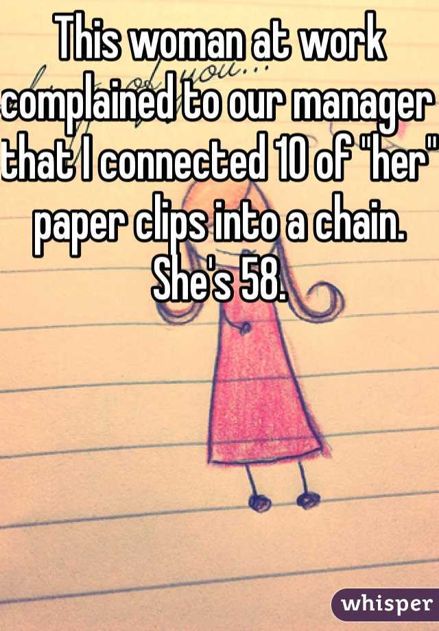 """This woman at work complained to our manager that I connected 10 of """"her"""" paper clips into a chain. She's 58."""