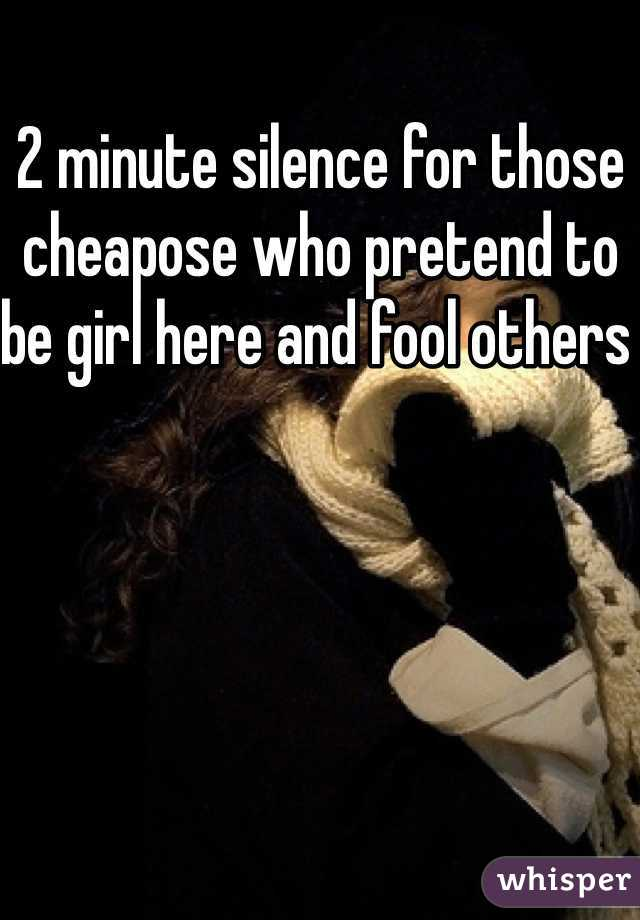 2 minute silence for those cheapose who pretend to be girl here and fool others