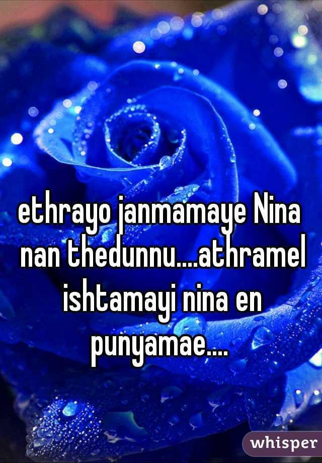 ethrayo janmamaye Nina nan thedunnu....athramel ishtamayi nina en punyamae....