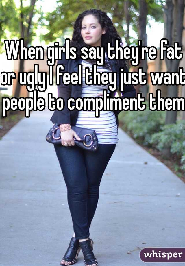 When girls say they're fat or ugly I feel they just want people to compliment them