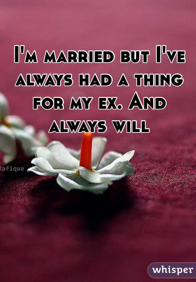 I'm married but I've  always had a thing for my ex. And always will