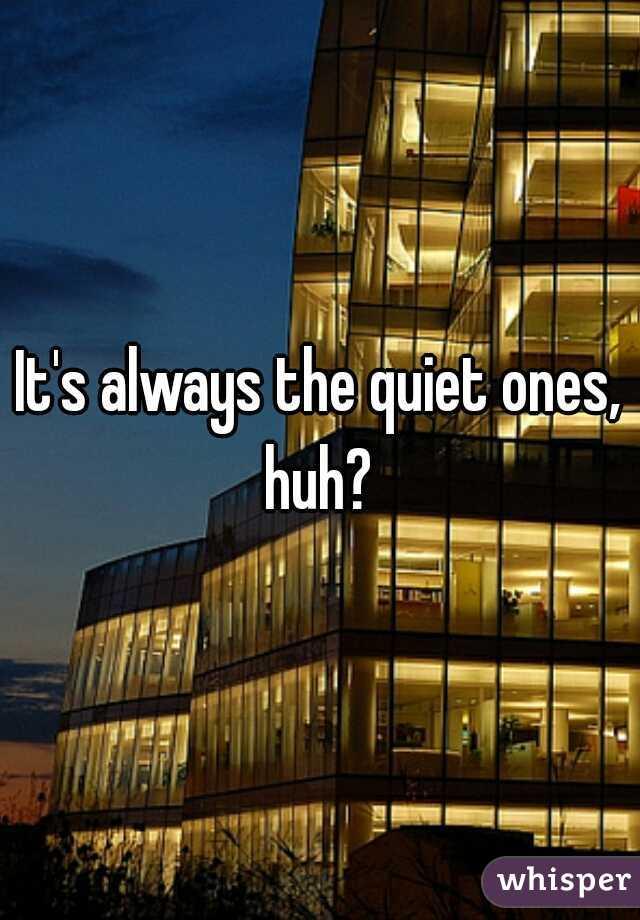 It's always the quiet ones, huh?