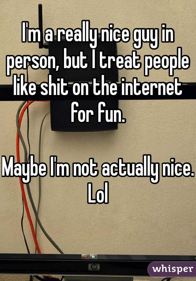 I'm a really nice guy in person, but I treat people like shit on the internet for fun.  Maybe I'm not actually nice. Lol