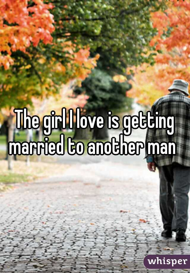 The girl I love is getting married to another man