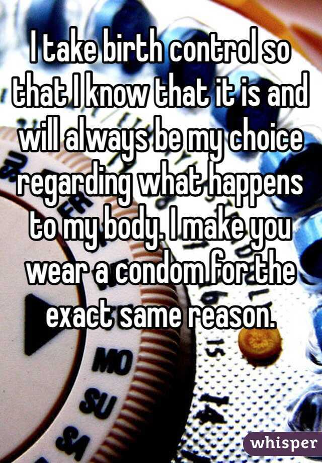 I take birth control so that I know that it is and will always be my choice regarding what happens to my body. I make you wear a condom for the exact same reason.