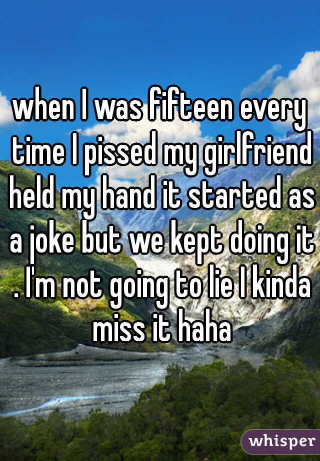 when I was fifteen every time I pissed my girlfriend held my hand it started as a joke but we kept doing it . I'm not going to lie I kinda miss it haha
