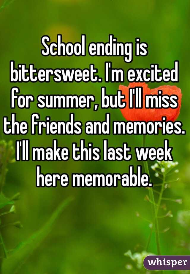School ending is bittersweet. I'm excited for summer, but I'll miss the friends and memories. I'll make this last week here memorable.