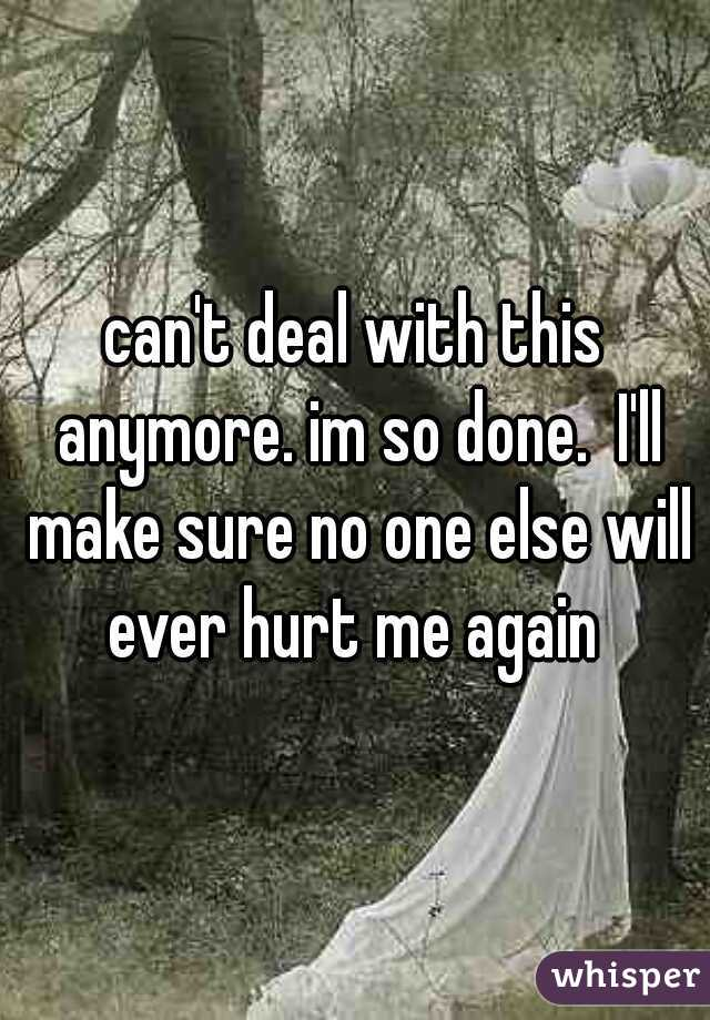 can't deal with this anymore. im so done.  I'll make sure no one else will ever hurt me again