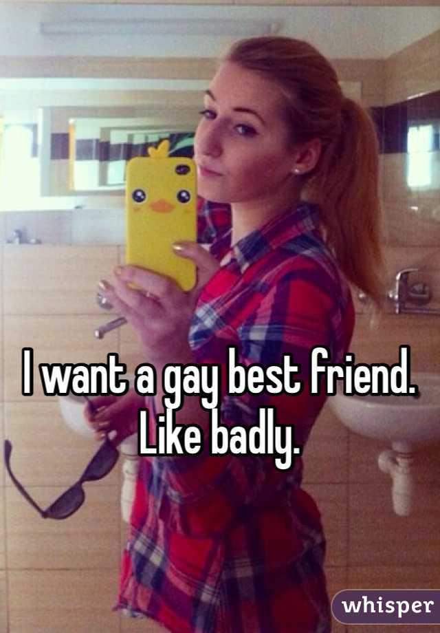 I want a gay best friend. Like badly.