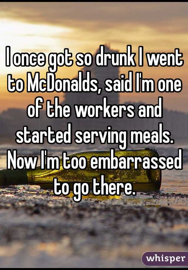 I once got so drunk I went to McDonalds, said I'm one of the workers and started serving meals. Now I'm too embarrassed to go there.