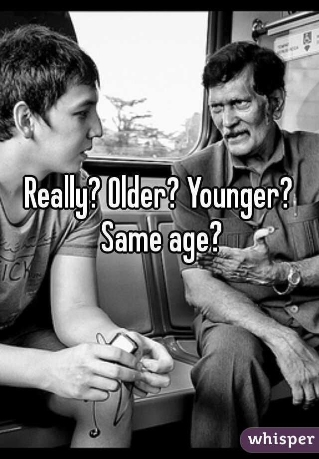 Really? Older? Younger? Same age?