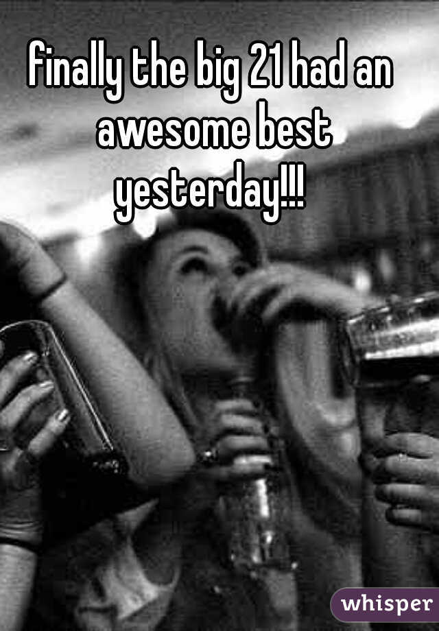 finally the big 21 had an awesome best yesterday!!!