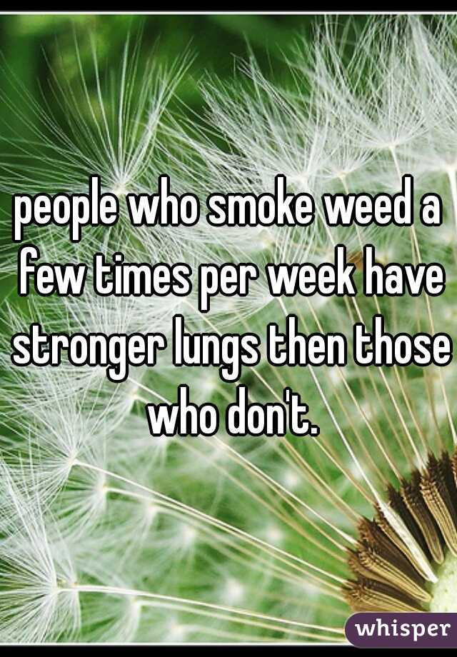 people who smoke weed a few times per week have stronger lungs then those who don't.