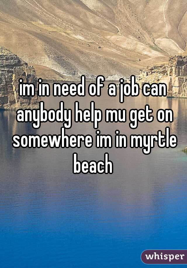 im in need of a job can anybody help mu get on somewhere im in myrtle beach
