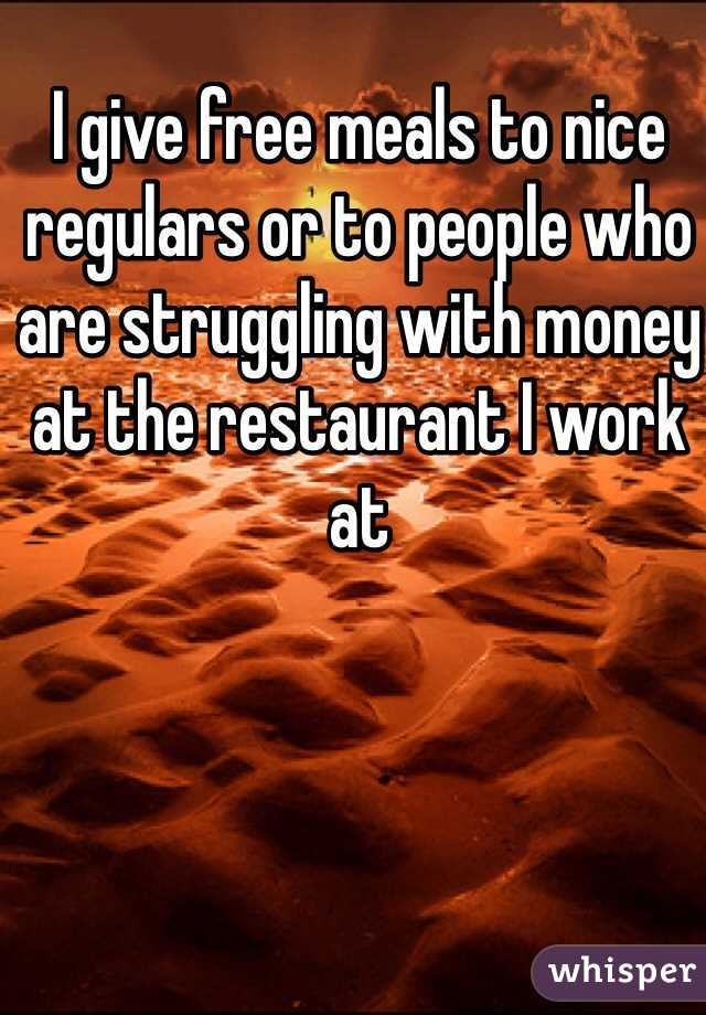 I give free meals to nice regulars or to people who are struggling with money at the restaurant I work at