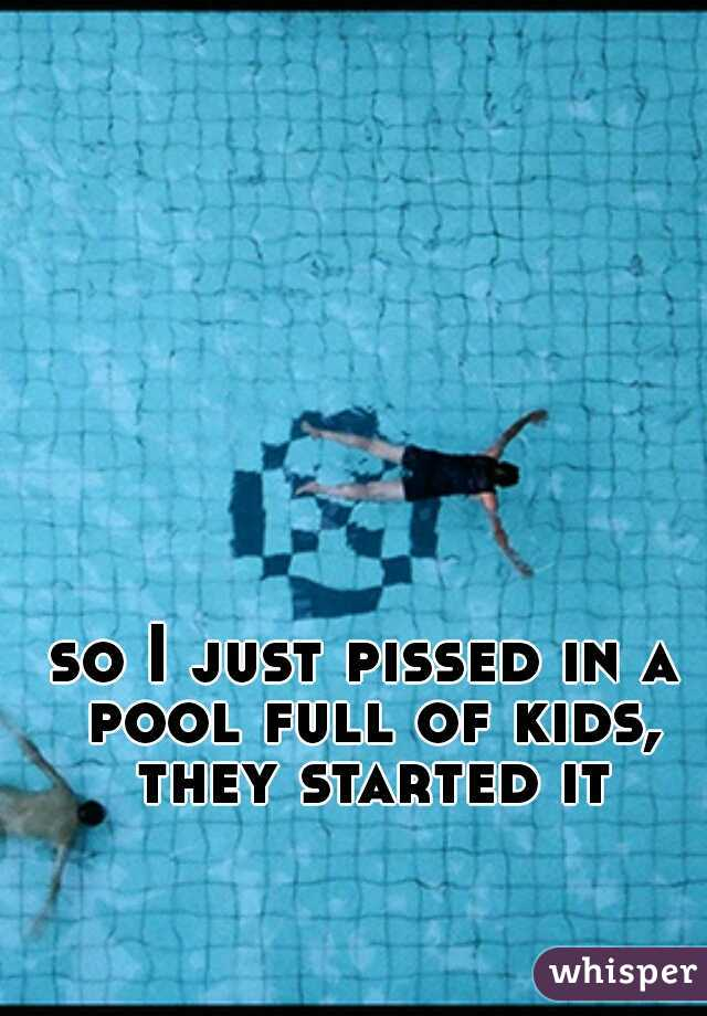 so I just pissed in a pool full of kids, they started it
