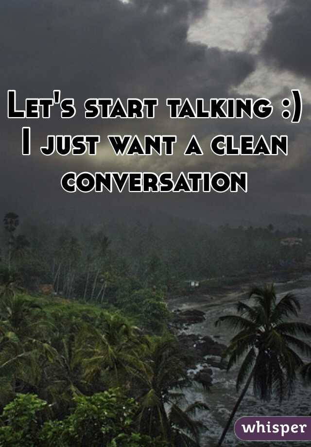 Let's start talking :)  I just want a clean conversation