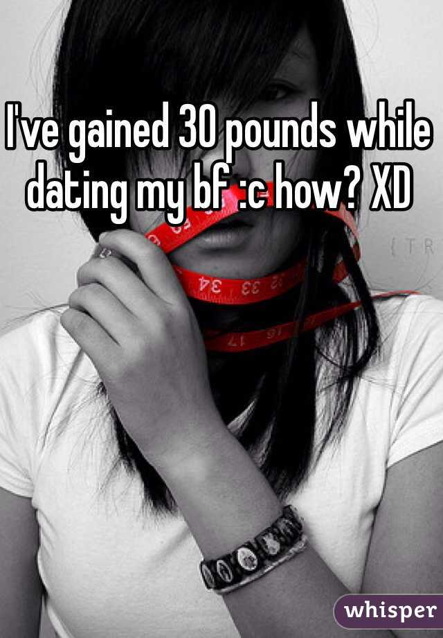 I've gained 30 pounds while dating my bf :c how? XD